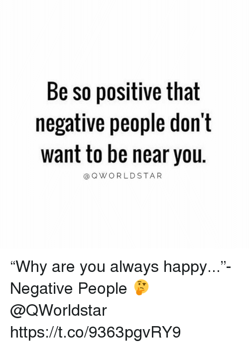 "Memes, Happy, and Star: Be so positive that  negative people don't  want to be near you.  (a Q W O R L D STAR ""Why are you always happy...""- Negative People 🤔 @QWorldstar https://t.co/9363pgvRY9"