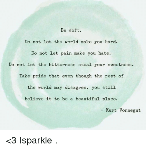 beautiful places: Be soft.  Do not let the world make you hard.  Do not let pain make you hate.  Do not let the bitterness steal your sweetness.  Take pride that even though the rest of  the world may disagree, you still  believe it to be a beautiful place.  Kurt Vonnegut <3 Isparkle  .