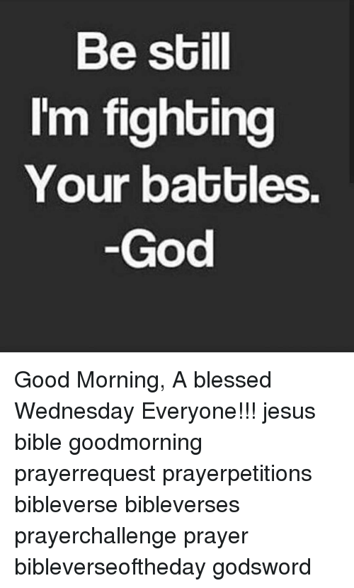 good mornings: Be still  I'm fighting  Your battles.  God Good Morning, A blessed Wednesday Everyone!!! jesus bible goodmorning prayerrequest prayerpetitions bibleverse bibleverses prayerchallenge prayer bibleverseoftheday godsword