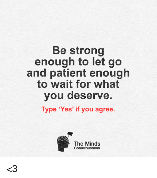 conscious: Be strong  enough to let go  and patient enough  to wait for what  you deserve  Type 'Yes' if you agree  The Minds  Consciousness <3
