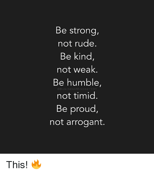 Memes, Rude, and Arrogant: Be strong,  not rude.  Be kind,  not weak.  Be humble,  OBUSINESSMINDSET1 001  not timid.  Be proud  not arrogant. This! 🔥