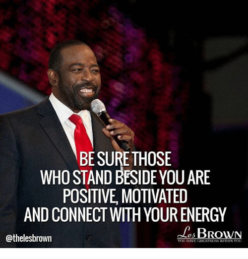 Memes, Browns, and Connected: BE SURE THOSE  WHO STAND BESIDE YOU ARE  POSITIVE MOTIVATED  AND CONNECT WITH YOUR ENERGY  es BROWN  @thelesbrown  YOU HAVE GREATNESS WITHIN YOU