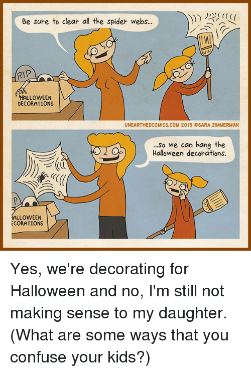 Spider Webbed: Be sure to clear all the spider webs...  RIP  HALLOWEEN  DECORATIONS  UNEARTHED COMICS.COM 2015 OSARA ZIMMERMAN  ...so we can hang the  Halloween decorations.  ALLOWEEN  ECORATIONS Yes, we're decorating for Halloween and no, I'm still not making sense to my daughter.   (What are some ways that you confuse your kids?)