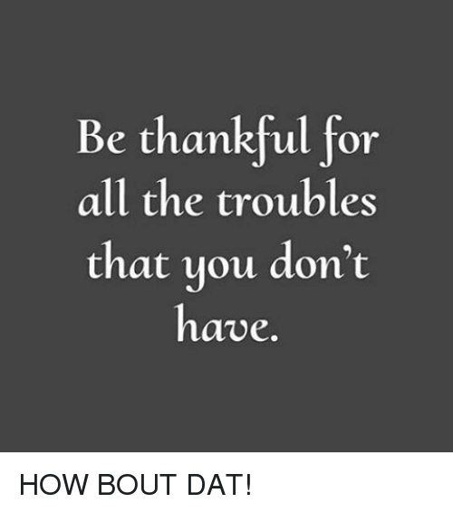 Be Thankful for All the Troubles That You Don't Have HOW BOUT DAT!