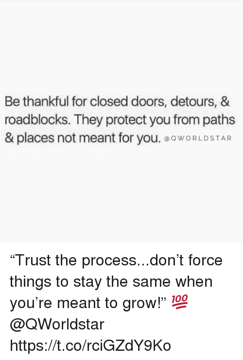 """Grow, Doors, and Force: Be thankful for closed doors, detours, &  roadblocks. They protect you from paths  & places not meant for you. ooWORLDSTAR """"Trust the process...don't force things to stay the same when you're meant to grow!"""" 💯 @QWorldstar https://t.co/rciGZdY9Ko"""