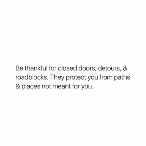 Protect You: Be thankful for closed doors, detours, &  roadblocks. They protect you from paths  & places not meant for you.