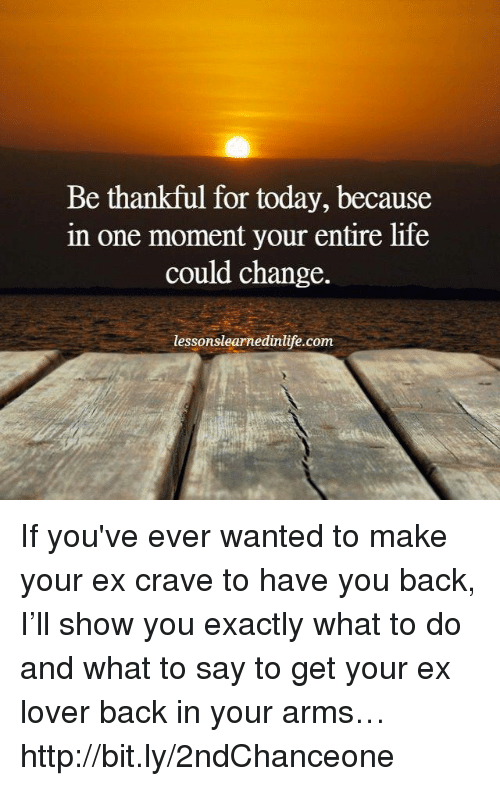 Ex's, Life, and Memes: Be thankful for today, because  in one moment your entire life  could change.  lessonslearnedinlife.com If you've ever wanted to make your ex crave to have you back, I'll show you exactly what to do and what to say to get your ex lover back in your arms… http://bit.ly/2ndChanceone