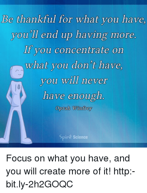 Oprah Winfrey: Be thankful for what you have  you'll end up having more  If you concentrate on  what you don't have  you will never  have enough.  Oprah Winfrey  Sp  irit Science Focus on what you have, and you will create more of it! http:-bit.ly-2h2GOQC