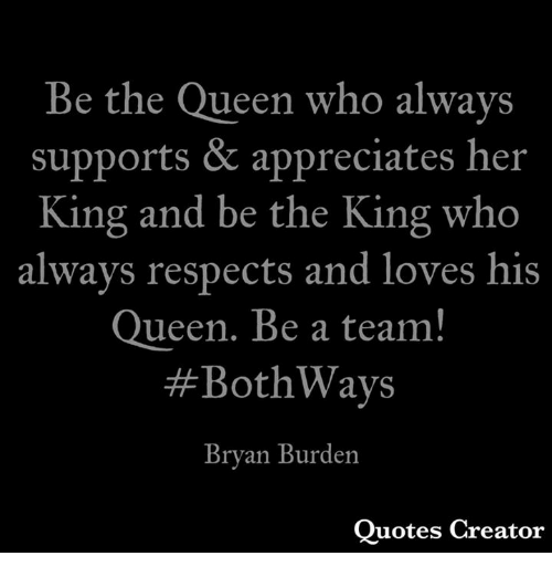 Memes, Queen, and Quotes: Be the Queen who always  supports & appreciates her  King and be the King who  always respects and loves his  ueen. Be a team!  #BothWays  Bryan Burden  Quotes Creator