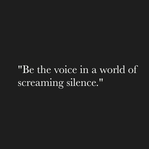 """the voice: """"Be the voice in a world of  screaming silence."""""""
