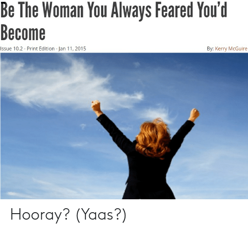 Yaas: Be The Woman You Always Feared You'd  Become  Issue 10.2 - Print Edition - Jan 11, 2015  By: Kerry McGuire Hooray? (Yaas?)