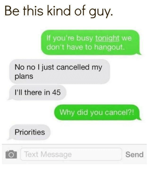 Relationships, Text, and Why: Be this kind of guy  If you're busy tonight we  don't have to hangout.  No no I just cancelled my  plans  I'll there in 45  Why did you cancel?!  Priorities  Text Message  Send