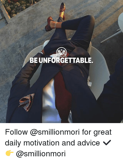 Advice, Memes, and 🤖: BE UNFORGETTABLE. Follow @smillionmori for great daily motivation and advice ✔️ 👉 @smillionmori