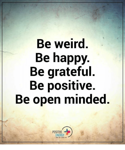 be weird be happy be grateful be positive be open 5935686 be weird be happy be grateful be positive be open minded positive
