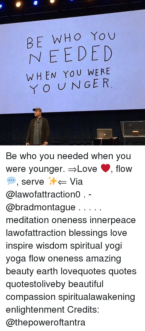 Beautiful, Love, and Memes: BE WHO You  NEEDED  WHEN YOU WERE  YO UNGER Be who you needed when you were younger. ⇒Love ❤️, flow 💬, serve ✨⇐ Via @lawofattraction0 . -@bradmontague . . . . . meditation oneness innerpeace lawofattraction blessings love inspire wisdom spiritual yogi yoga flow oneness amazing beauty earth lovequotes quotes quotestoliveby beautiful compassion spiritualawakening enlightenment Credits: @thepoweroftantra