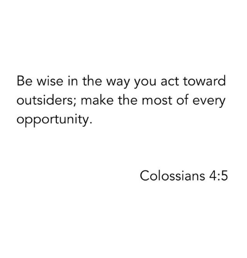 outsiders: Be wise in the way you act toward  outsiders; make the most of every  opportunity.  Colossians 4:5