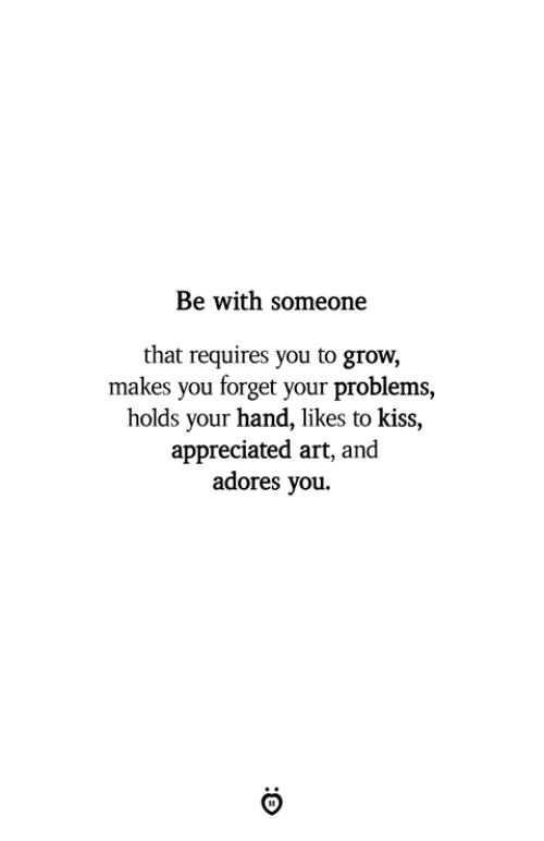 Kiss, Art, and Grow: Be with someone  that requires you to grow,  makes you forget your problems,  holds your hand, likes to kiss,  appreciated art, and  adores you.