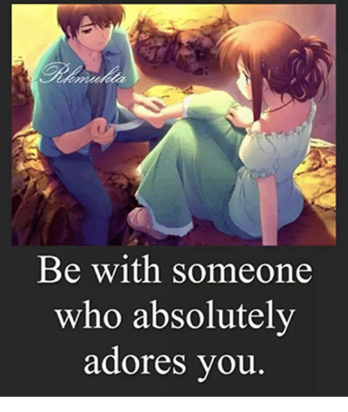 Adoring You: Be with someone  who absolutely  adores you.