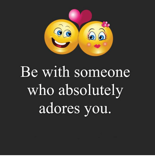 adore you: Be with someone  who absolutely  adores you