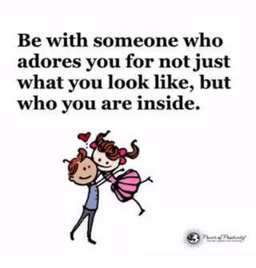 Adoring You: Be with someone who  adores you for not just  what you look like, but  who you are inside.