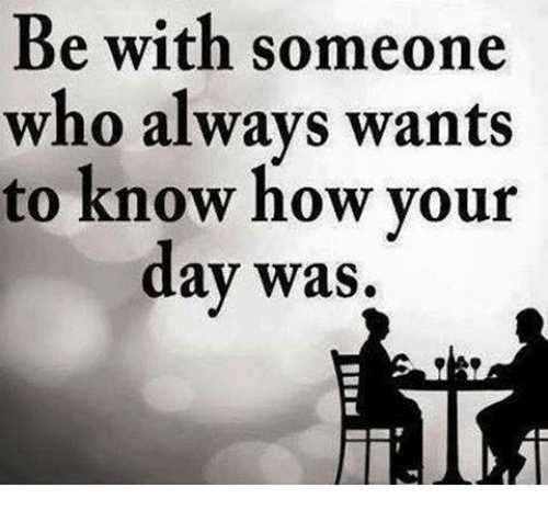 memes: Be with someone  who always wants  to know how your  day was
