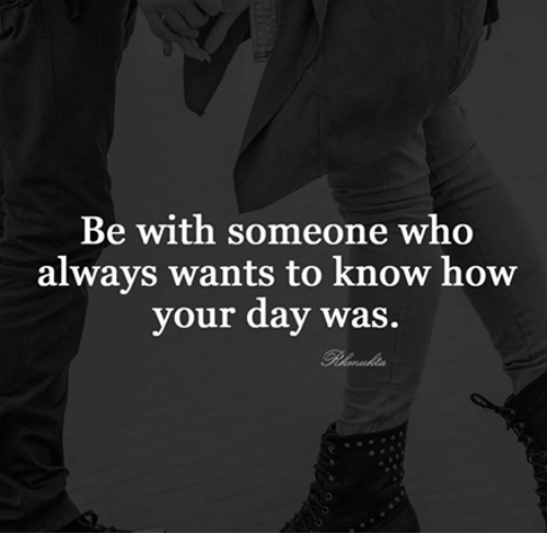 🤖: Be with someone who  always wants to know how  your day was.