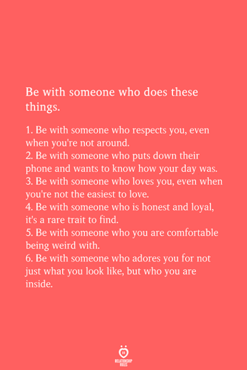 trait: Be with someone who does these  things  1. Be with someone who respects you, even  when you're not around.  2. Be with someone who puts down their  phone and wants to know how your day was  3. Be with someone who loves you, even when  you're not the easiest to love  4. Be with someone who is honest and loyal,  it's a rare trait to find.  5. Be with someone who you are comfortable  being weird with.  6. Be with someone who adores you for not  just what you look like, but who you are  inside