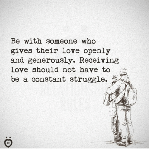 Love, Struggle, and Who: Be with someone who  gives their love openly  and generously. Receiving  love should not have to  be a constant struggle.