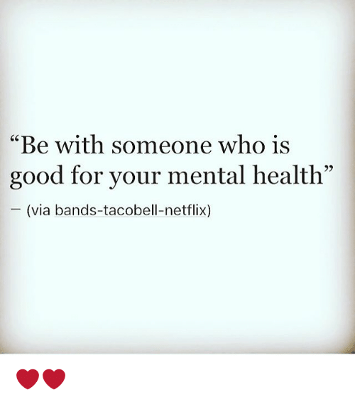 """Memes, 🤖, and Mental Health: """"Be with someone who is  good for your mental health""""  (via bands-tacobell-netflix) ❤️❤️"""