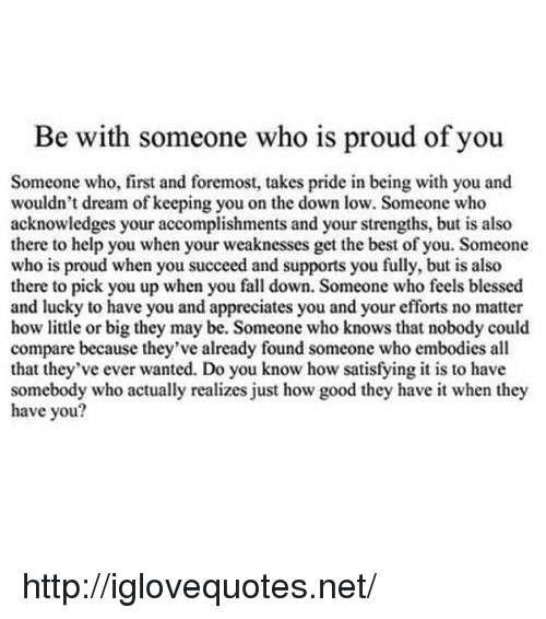 fall down: Be with someone who is proud of you  Someone who, first and foremost, takes pride in being with you and  wouldn't dream of keeping you on the down low. Someone who  acknowledges your accomplishments and your strengths, but is also  there to help you when your weaknesses get the best of you. Someone  who is proud when you succeed and supports you fully, but is also  there to pick you up when you fall down. Someone who feels blessed  and lucky to have you and appreciates you and your efforts no matter  how little or big they may be. Someone who knows that nobody could  compare because they've already found someone who embodies all  that they've ever wanted. Do you know how satisfying it is to have  somebody who actually realizes just how good they have it when they  have you? http://iglovequotes.net/