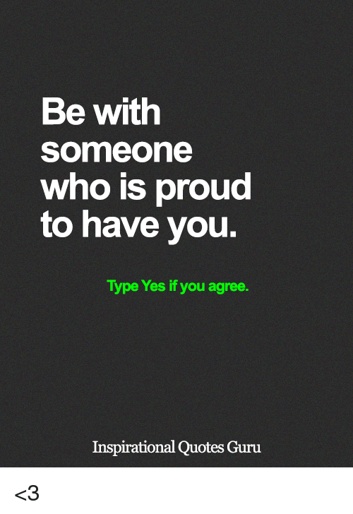 Memes, Quotes, and Proud: Be with  Someone  who is proud  to have you.  Type Yes if you agree.  Inspirational Quotes Guru <3