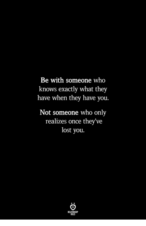 Lost, Once, and Who: Be with someone who  knows exactly what they  have when they have you.  Not someone who only  realizes once they've  lost you.  ILES