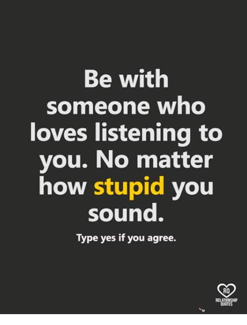 Memes, 🤖, and How: Be with  someone who  loves listening to  you. No matte  how stupid you  sound.  Type yes if you agree.  RO  QUOTE