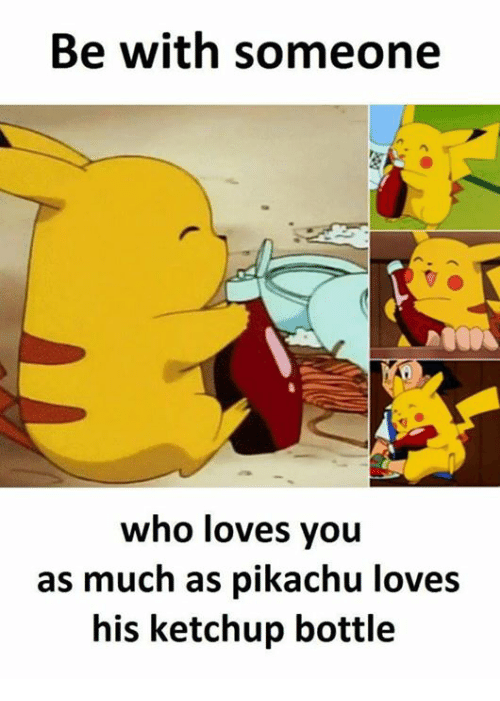 be with someone who loves you as much as pikachu loves his ketchup bottle meme on sizzle. Black Bedroom Furniture Sets. Home Design Ideas