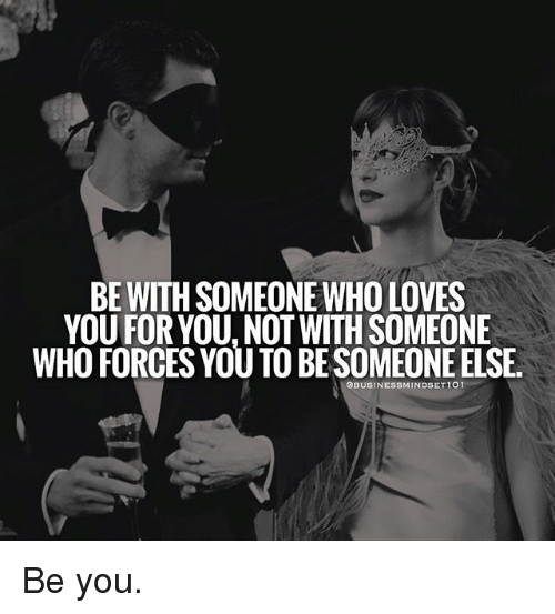 Memes, 🤖, and Who: BE WITH SOMEONE WHO LOVES  YOU FOR YOU NOTWITHSOMEONE  WHO FORCES YOUTOBESOMEONEELSE.  SBUSINESSMINDSET101 Be you.
