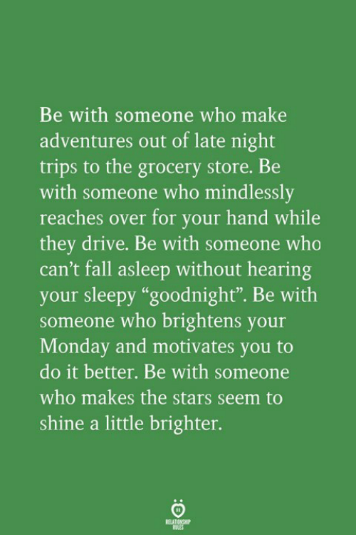 "late night: Be with someone who make  adventures out of late night  trips to the grocery store. Be  with someone who mindlessly  reaches over for your hand while  they drive. Be with someone who  can't fall asleep without hearing  your sleepy ""goodnight"". Be with  someone who brightens your  Monday and motivates you to  do it better. Be with someone  who makes the stars seem to  shine a little brighter.  RELATIONGH"