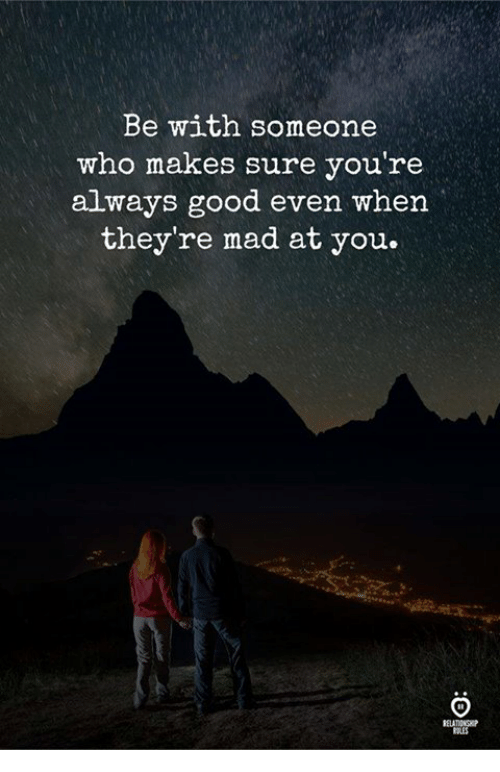 Good, Mad, and Who: Be with someone  who makes sure you're  always good even when  they're mad at you.  RELATIONGK
