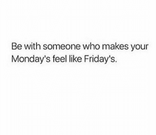 fridays: Be with someone who makes your  Monday's feel like Friday's.