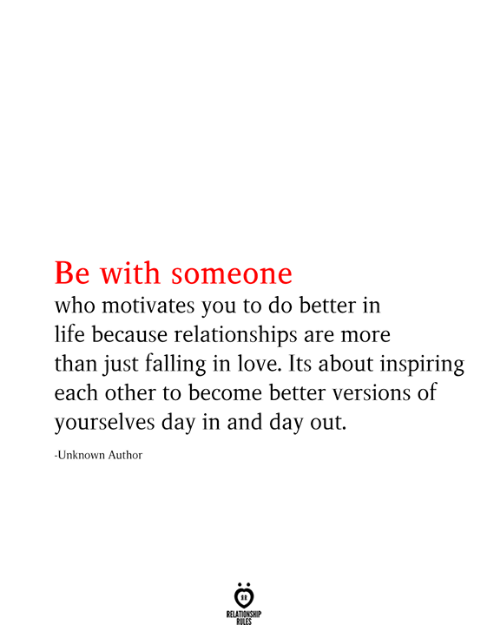 falling in love: Be with someone  who motivates you to do better in  life because relationships are more  than just falling in love. Its about inspiring  each other to become better versions of  yourselves day in and day out.  -Unknown Author  RELATIONSHIP  RILES