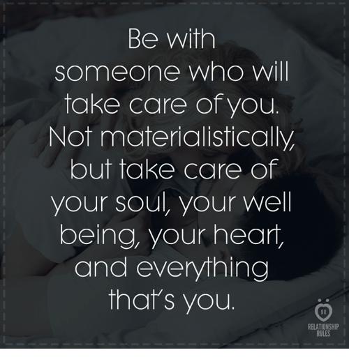 Heart, Take Care, and Who: Be with  someone who will  take care of you.  Not materialistically  but take care of  your soul, your well  being, your heart,  and everything  that's you  RELATIONSHIP  RULES