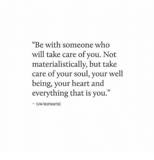 "Heart, Take Care, and Who: ""Be with someone who  will take care of you. Not  materialistically, but take  care of your soul, your well  being, your heart and  everything that is you.""  05  - (via leohearts)"