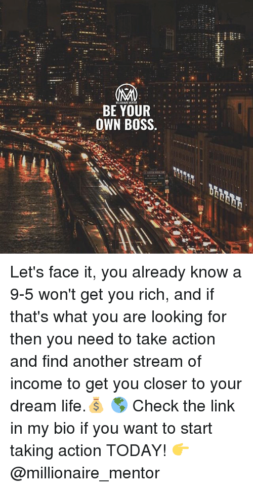 Life, Memes, and Link: BE YOUR  OWN BOSS Let's face it, you already know a 9-5 won't get you rich, and if that's what you are looking for then you need to take action and find another stream of income to get you closer to your dream life.💰 🌎 Check the link in my bio if you want to start taking action TODAY! 👉 @millionaire_mentor
