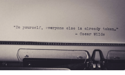 "be yourself: ""Be yourself, everyone else is already taken.  Oscar WilI de"