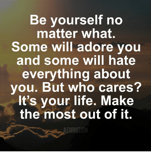 Adoring You: Be yourself no  matter what.  Some will adore you  and some will hate  everything about  you. But who cares?  It's your life. Make  the most out of it.  LEKKRAFTCOM