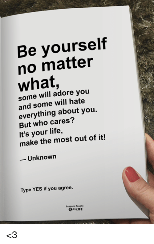 adore you: Be yourself  no matter  what,  some will adore you  and some will hate  everything about you.  But who cares?  It's your life,  make the most out of it!  -Unknown  Type YES if you agree.  Lessons Taught  By LIFE <3
