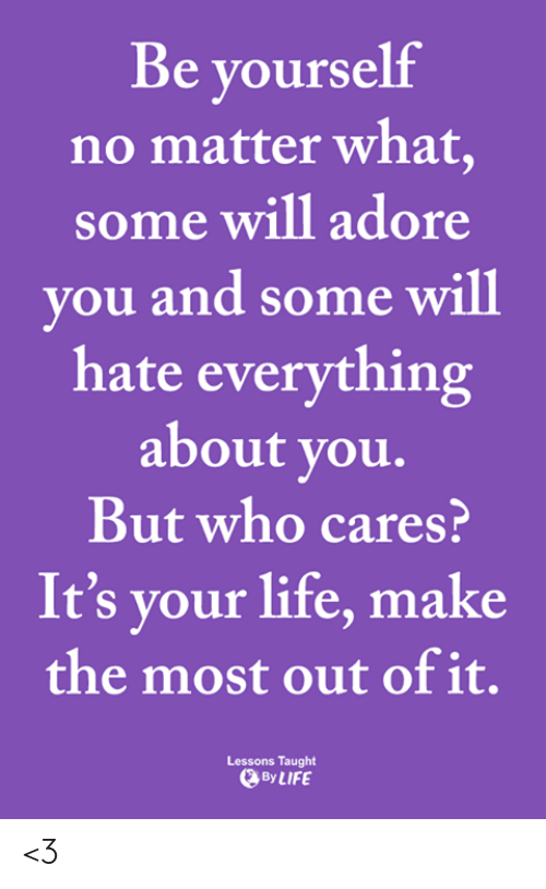 adore you: Be yourself  no matter what,  some will adore  you and some will  hate everything  about you.  But who cares?  It's your life, make  the most out of it.  Lessons Taught  By LIFE <3
