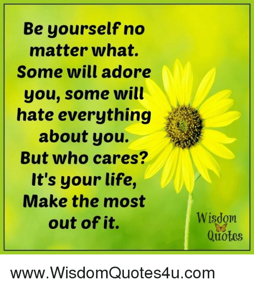 adore you: Be yourself no  matter what.  Some will adore  you, some will  hate everything  about you.  But who cares?  It's your life,  Make the most  out of it.  Wisdom  Quotes www.WisdomQuotes4u.com