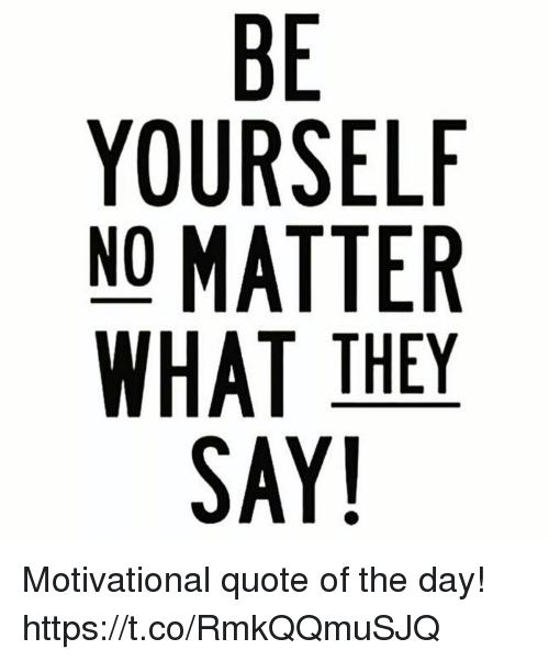 No Matter What People Say Quotes: BE YOURSELF NO MATTER WHAT THEY SAY! 0 Motivational Quote