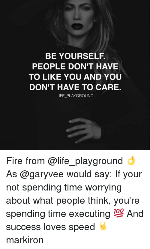 Fire, Life, and Memes: BE YOURSELF  PEOPLE DON'T HAVE  TO LIKE YOU AND YOU  DON'T HAVE TO CARE.  LIFE PLAYGROUND Fire from @life_playground 👌 As @garyvee would say: If your not spending time worrying about what people think, you're spending time executing 💯 And success loves speed 🤘 markiron