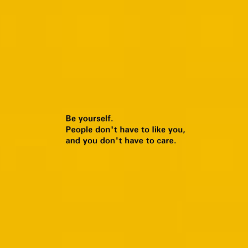 be yourself: Be yourself.  People don't have to like you,  and you don't have to care.